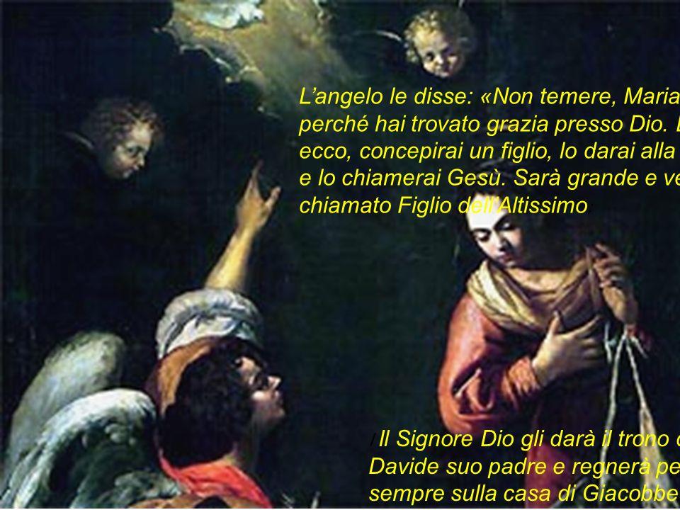 Langelo le disse: «Non temere, Maria, perché hai trovato grazia presso Dio. Ed ecco, concepirai un figlio, lo darai alla luce e lo chiamerai Gesù. Sar