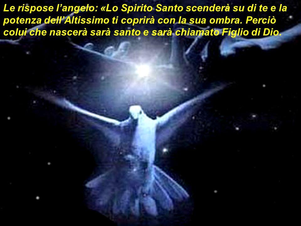 Le rispose langelo: «Lo Spirito Santo scenderà su di te e la potenza dellAltissimo ti coprirà con la sua ombra. Perciò colui che nascerà sarà santo e