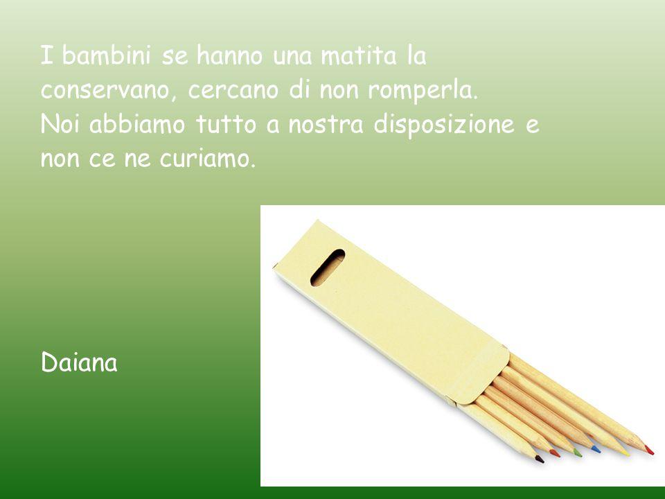I bambini se hanno una matita la conservano, cercano di non romperla. Noi abbiamo tutto a nostra disposizione e non ce ne curiamo. Daiana