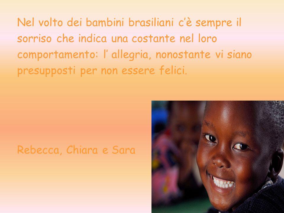 Nel volto dei bambini brasiliani cè sempre il sorriso che indica una costante nel loro comportamento: l allegria, nonostante vi siano presupposti per non essere felici.