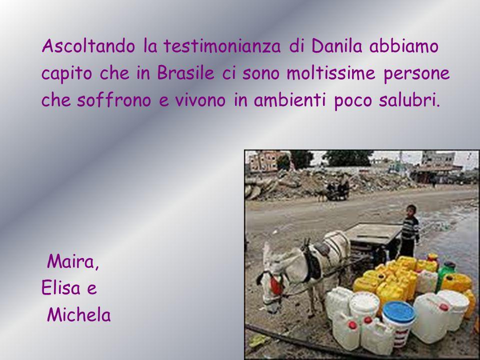 Ascoltando la testimonianza di Danila abbiamo capito che in Brasile ci sono moltissime persone che soffrono e vivono in ambienti poco salubri. Maira,