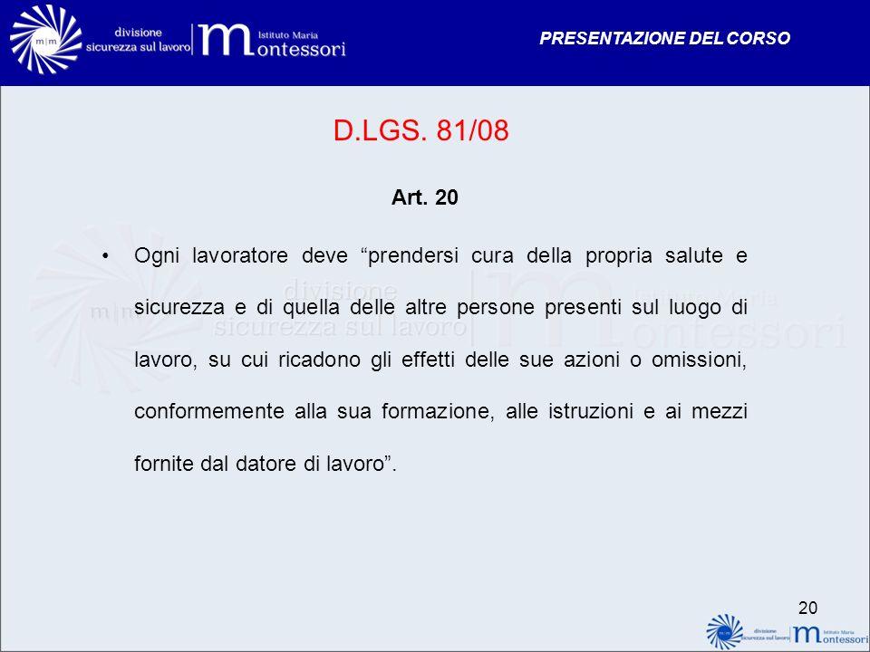 PRESENTAZIONE DEL CORSO D.LGS. 81/08 Art. 20 Ogni lavoratore deve prendersi cura della propria salute e sicurezza e di quella delle altre persone pres