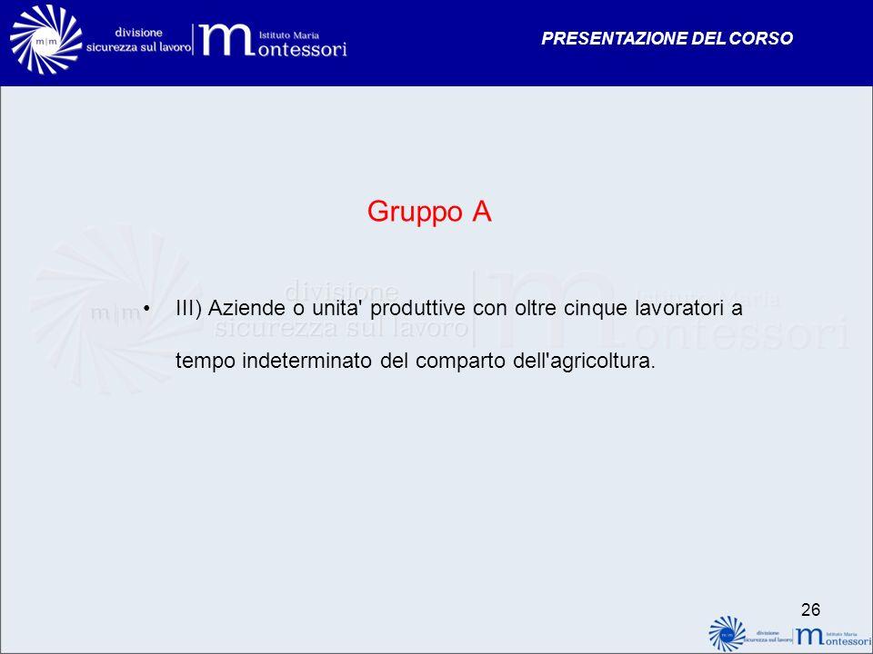 PRESENTAZIONE DEL CORSO Gruppo A III) Aziende o unita' produttive con oltre cinque lavoratori a tempo indeterminato del comparto dell'agricoltura. 26