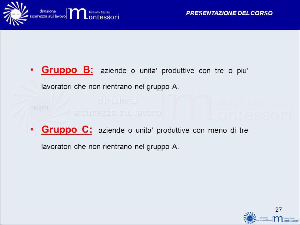 PRESENTAZIONE DEL CORSO Gruppo B: aziende o unita' produttive con tre o piu' lavoratori che non rientrano nel gruppo A. Gruppo C: aziende o unita' pro