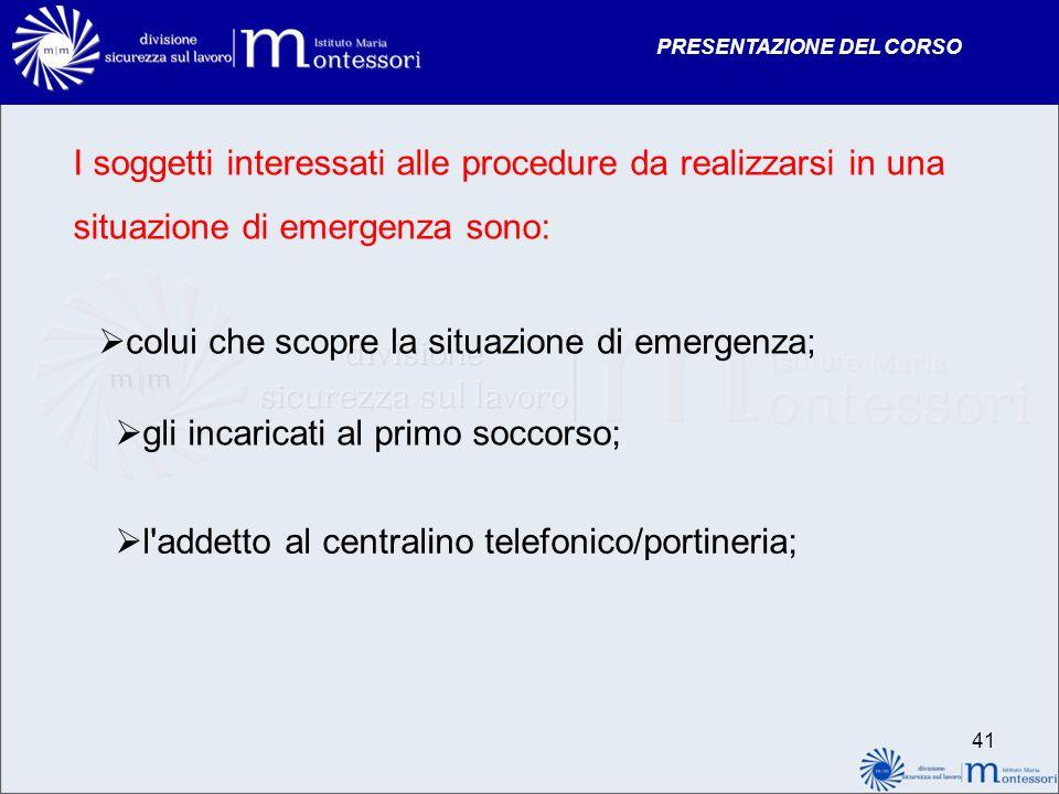 PRESENTAZIONE DEL CORSO I soggetti interessati alle procedure da realizzarsi in una situazione di emergenza sono: colui che scopre la situazione di em