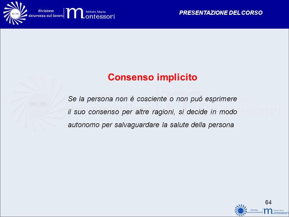 PRESENTAZIONE DEL CORSO Consenso implicito Se la persona non è cosciente o non può esprimere il suo consenso per altre ragioni, si decide in modo auto