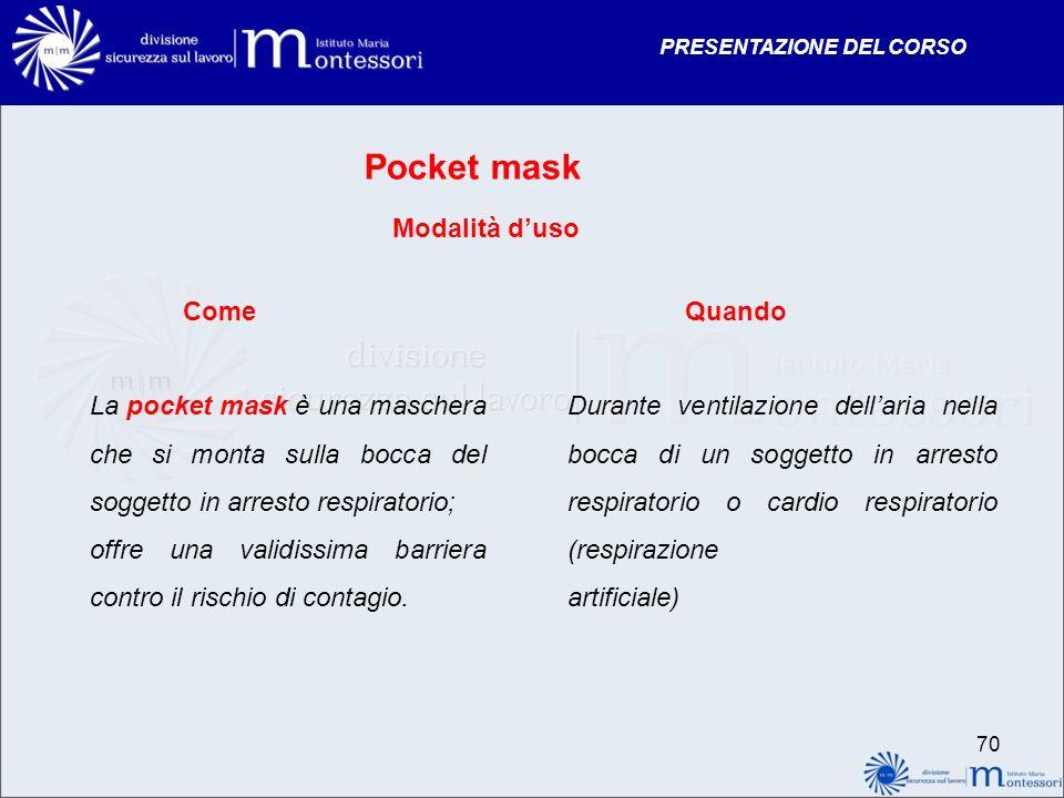 PRESENTAZIONE DEL CORSO Pocket mask Modalità duso ComeQuando La pocket mask è una maschera che si monta sulla bocca del soggetto in arresto respirator