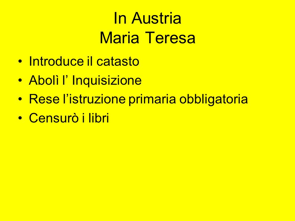 In Austria Maria Teresa Introduce il catasto Abolì l Inquisizione Rese listruzione primaria obbligatoria Censurò i libri