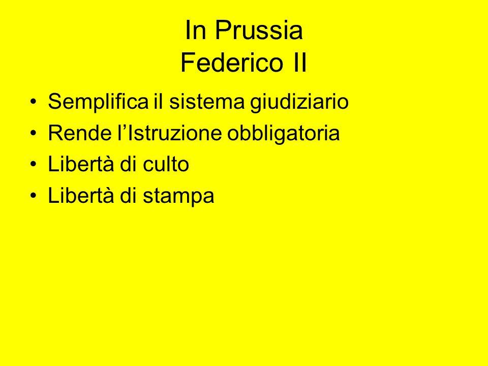 In Prussia Federico II Semplifica il sistema giudiziario Rende lIstruzione obbligatoria Libertà di culto Libertà di stampa