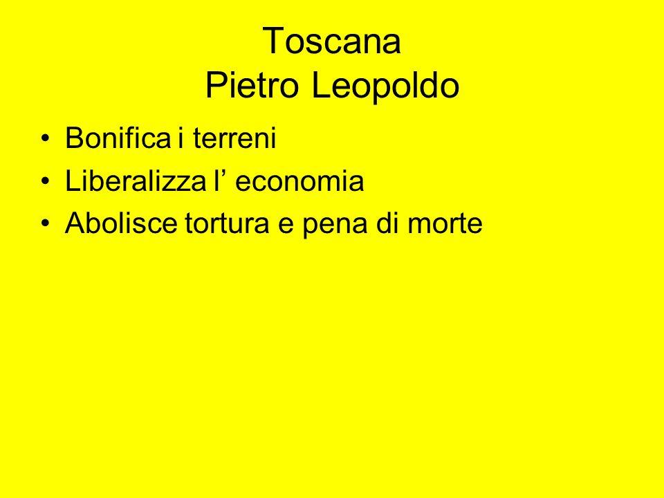Toscana Pietro Leopoldo Bonifica i terreni Liberalizza l economia Abolisce tortura e pena di morte