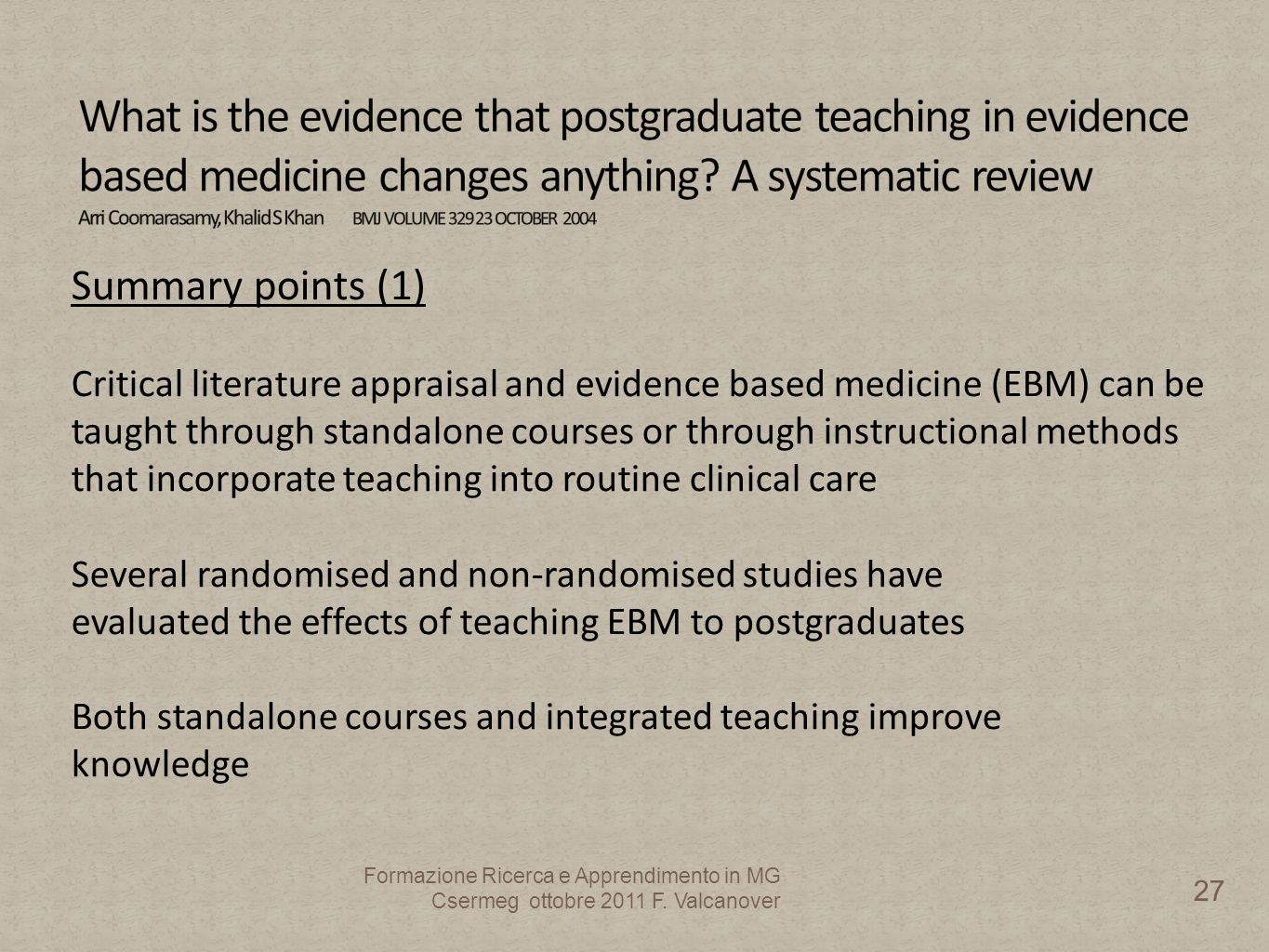 Summary points (1) Critical literature appraisal and evidence based medicine (EBM) can be taught through standalone courses or through instructional methods that incorporate teaching into routine clinical care Several randomised and non-randomised studies have evaluated the effects of teaching EBM to postgraduates Both standalone courses and integrated teaching improve knowledge Formazione Ricerca e Apprendimento in MG Csermeg ottobre 2011 F.
