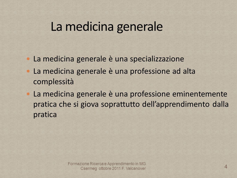 La medicina generale è una specializzazione La medicina generale è una professione ad alta complessità La medicina generale è una professione eminentemente pratica che si giova soprattutto dellapprendimento dalla pratica 4 Formazione Ricerca e Apprendimento in MG Csermeg ottobre 2011 F.