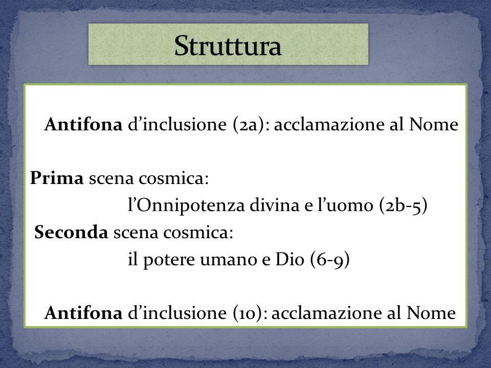 Antifona dinclusione (2a): acclamazione al Nome Prima scena cosmica: lOnnipotenza divina e luomo (2b-5) Seconda scena cosmica: il potere umano e Dio (