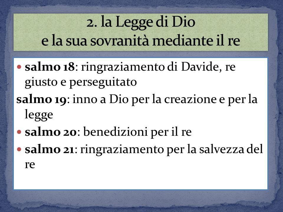 salmo 18: ringraziamento di Davide, re giusto e perseguitato salmo 19: inno a Dio per la creazione e per la legge salmo 20: benedizioni per il re salm