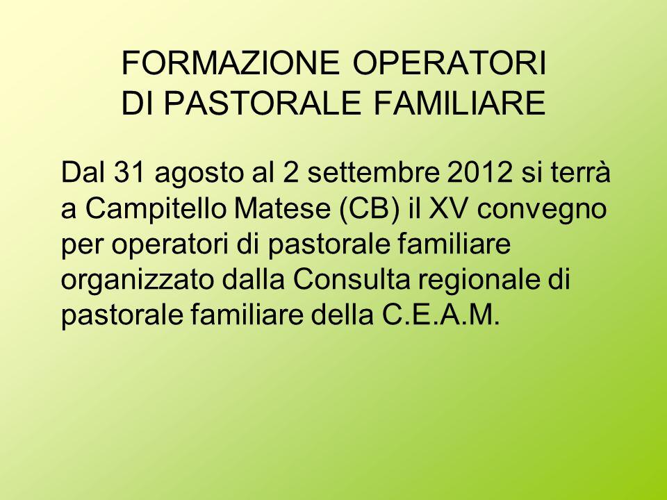 FORMAZIONE OPERATORI DI PASTORALE FAMILIARE Dal 31 agosto al 2 settembre 2012 si terrà a Campitello Matese (CB) il XV convegno per operatori di pastor