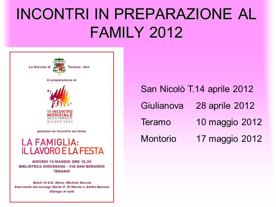 INCONTRI IN PREPARAZIONE AL FAMILY 2012 San Nicolò T.14 aprile 2012 Giulianova28 aprile 2012 Teramo10 maggio 2012 Montorio 17 maggio 2012