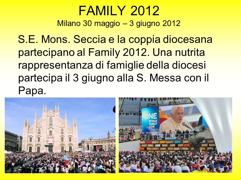 FAMILY 2012 Milano 30 maggio – 3 giugno 2012 S.E. Mons. Seccia e la coppia diocesana partecipano al Family 2012. Una nutrita rappresentanza di famigli