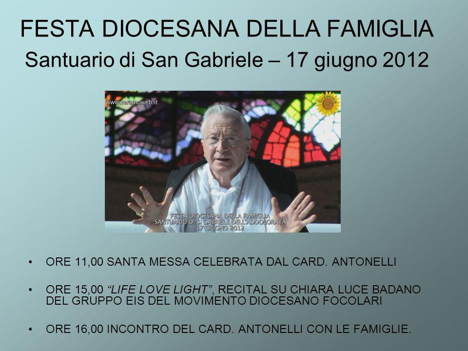 FESTA DIOCESANA DELLA FAMIGLIA Santuario di San Gabriele – 17 giugno 2012 ORE 11,00 SANTA MESSA CELEBRATA DAL CARD. ANTONELLI ORE 15,00 LIFE LOVE LIGH