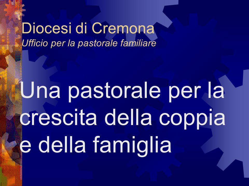 Diocesi di Cremona Ufficio per la pastorale familiare Una pastorale per la crescita della coppia e della famiglia