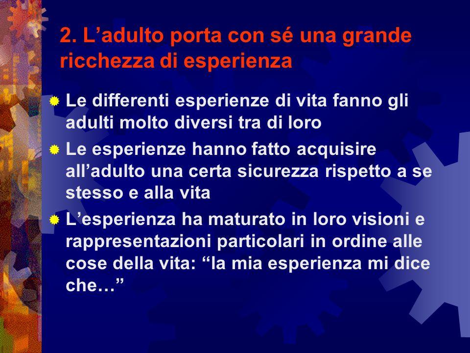 2. Ladulto porta con sé una grande ricchezza di esperienza Le differenti esperienze di vita fanno gli adulti molto diversi tra di loro Le esperienze h