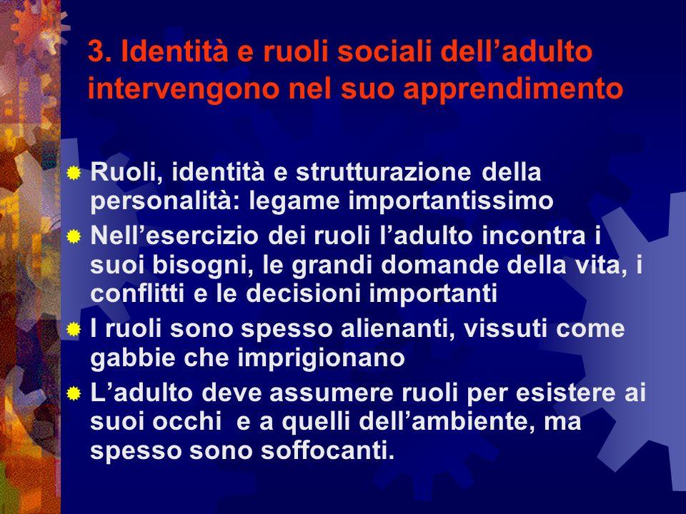 3. Identità e ruoli sociali delladulto intervengono nel suo apprendimento Ruoli, identità e strutturazione della personalità: legame importantissimo N