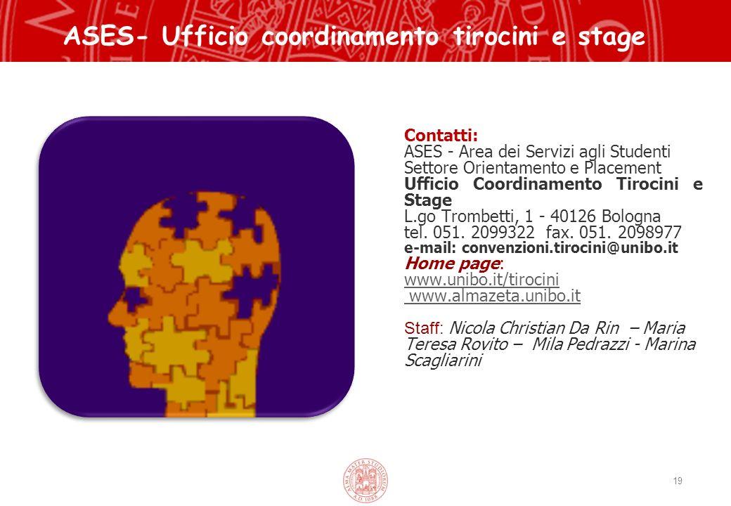 19 Contatti: ASES - Area dei Servizi agli Studenti Settore Orientamento e Placement Ufficio Coordinamento Tirocini e Stage L.go Trombetti, 1 - 40126 Bologna tel.