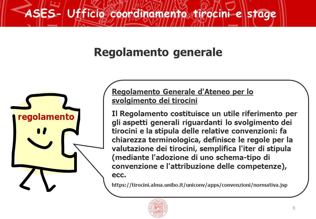 Regolamento generale 8 ASES- Ufficio coordinamento tirocini e stage regolamento Regolamento Generale d Ateneo per lo svolgimento dei tirocini Il Regolamento costituisce un utile riferimento per gli aspetti generali riguardanti lo svolgimento dei tirocini e la stipula delle relative convenzioni: fa chiarezza terminologica, definisce le regole per la valutazione dei tirocini, semplifica l iter di stipula (mediante l adozione di uno schema-tipo di convenzione e l attribuzione delle competenze), ecc.