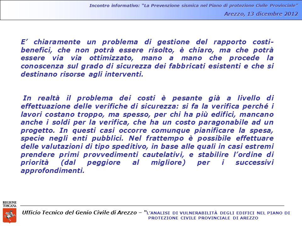 Ufficio Tecnico del Genio Civile di Arezzo – LANALISI DI VULNERABILITÀ DEGLI EDIFICI NEL PIANO DI PROTEZIONE CIVILE PROVINCIALE DI AREZZO Incontro informativo: La Prevenzione sismica nel Piano di protezione Civile Provinciale Arezzo, 13 dicembre 2012 E chiaramente un problema di gestione del rapporto costi- benefici, che non potrà essere risolto, è chiaro, ma che potrà essere via via ottimizzato, mano a mano che procede la conoscenza sul grado di sicurezza dei fabbricati esistenti e che si destinano risorse agli interventi.