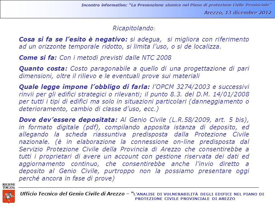 Ufficio Tecnico del Genio Civile di Arezzo – LANALISI DI VULNERABILITÀ DEGLI EDIFICI NEL PIANO DI PROTEZIONE CIVILE PROVINCIALE DI AREZZO Incontro informativo: La Prevenzione sismica nel Piano di protezione Civile Provinciale Arezzo, 13 dicembre 2012 Ricapitolando : Cosa si fa se lesito è negativo: si adegua, si migliora con riferimento ad un orizzonte temporale ridotto, si limita luso, o si de localizza.