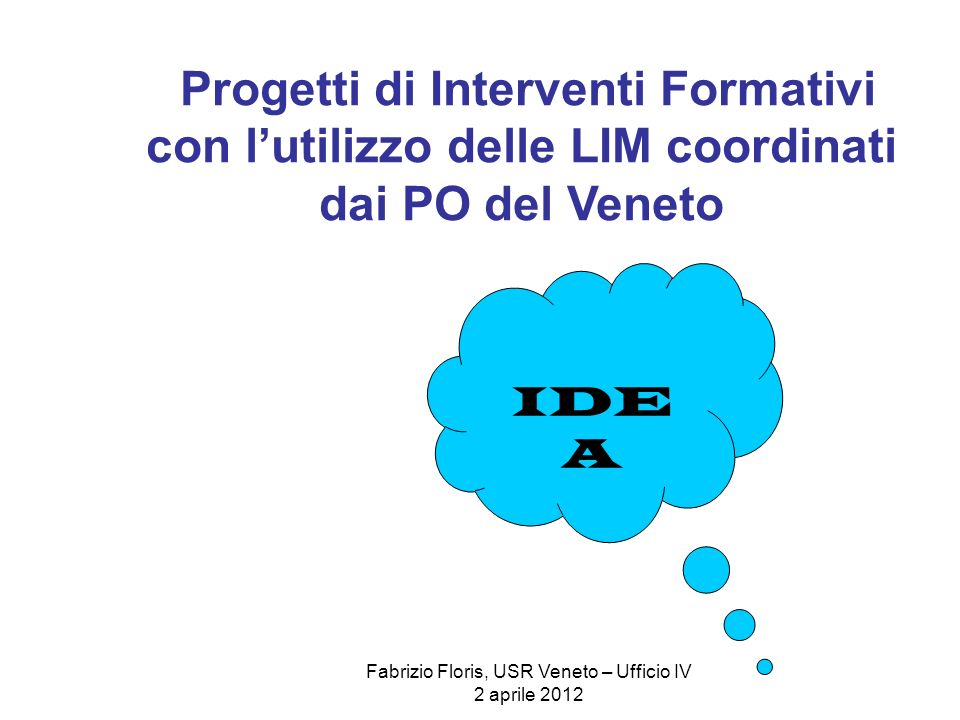 Fabrizio Floris, USR Veneto – Ufficio IV 2 aprile 2012 Progetti di Interventi Formativi con lutilizzo delle LIM coordinati dai PO del Veneto IDE A