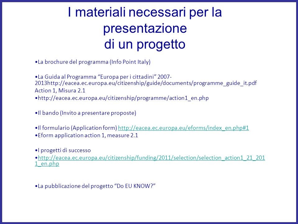 I materiali necessari per la presentazione di un progetto La brochure del programma (Info Point Italy) La Guida al Programma Europa per i cittadini 2007- 2013http://eacea.ec.europa.eu/citizenship/guide/documents/programme_guide_it.pdf Action 1, Misura 2.1 http://eacea.ec.europa.eu/citizenship/programme/action1_en.php Il bando (Invito a presentare proposte) Il formulario (Application form) http://eacea.ec.europa.eu/eforms/index_en.php#1http://eacea.ec.europa.eu/eforms/index_en.php#1 Eform application action 1, measure 2.1 I progetti di successo http://eacea.ec.europa.eu/citizenship/funding/2011/selection/selection_action1_21_201 1_en.phphttp://eacea.ec.europa.eu/citizenship/funding/2011/selection/selection_action1_21_201 1_en.php La pubblicazione del progetto Do EU KNOW