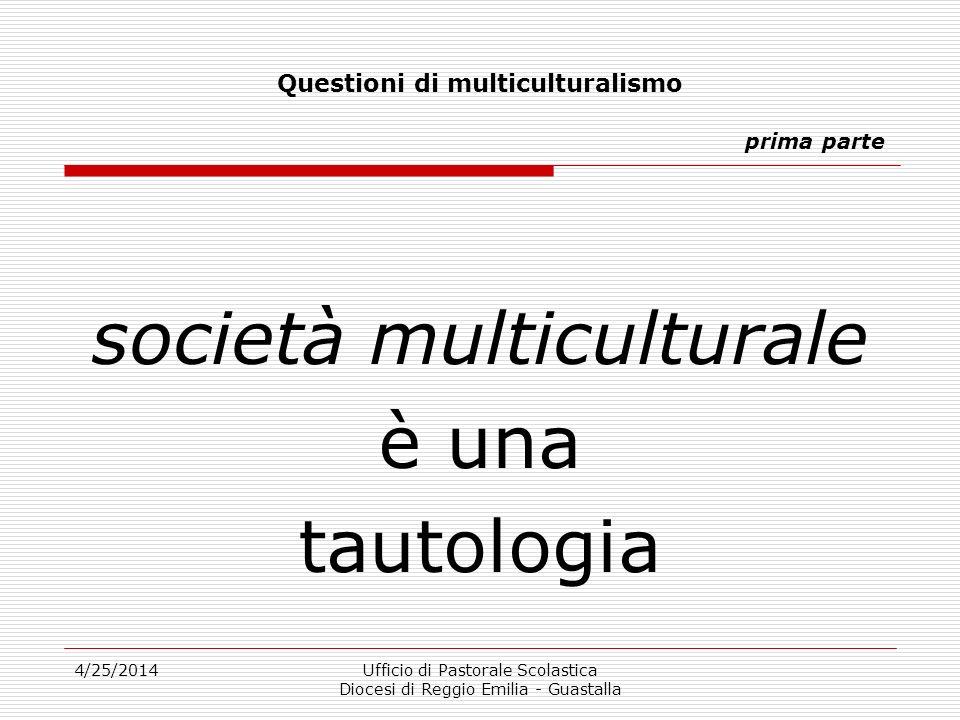 4/25/2014Ufficio di Pastorale Scolastica Diocesi di Reggio Emilia - Guastalla Questioni di multiculturalismo prima parte società multiculturale è una tautologia
