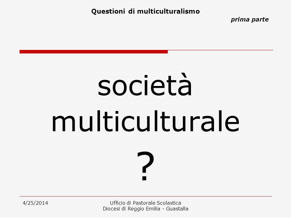 4/25/2014Ufficio di Pastorale Scolastica Diocesi di Reggio Emilia - Guastalla Questioni di multiculturalismo prima parte società multiculturale