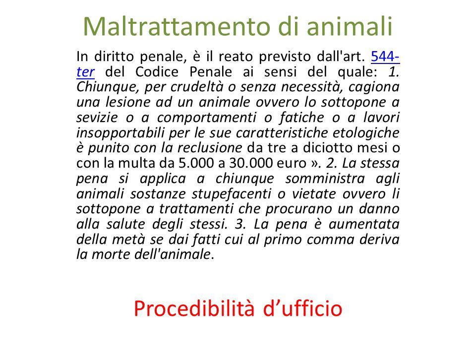 Maltrattamento di animali In diritto penale, è il reato previsto dall'art. 544- ter del Codice Penale ai sensi del quale: 1. Chiunque, per crudeltà o