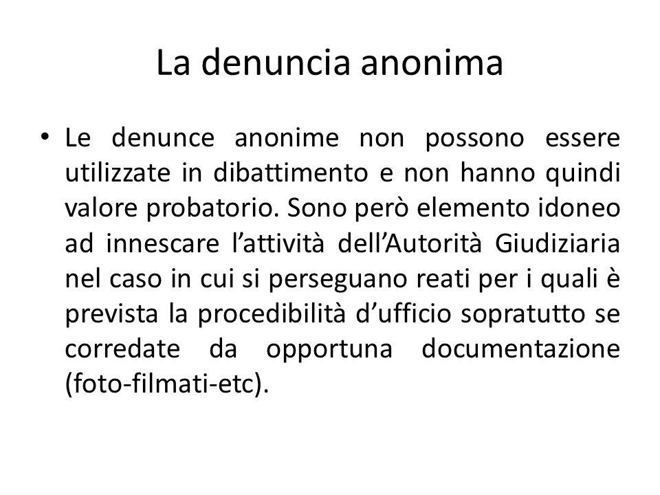 La denuncia anonima Le denunce anonime non possono essere utilizzate in dibattimento e non hanno quindi valore probatorio. Sono però elemento idoneo a