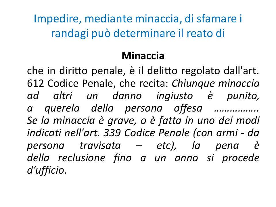 Impedire, mediante minaccia, di sfamare i randagi può determinare il reato di Minaccia che in diritto penale, è il delitto regolato dall'art. 612 Codi