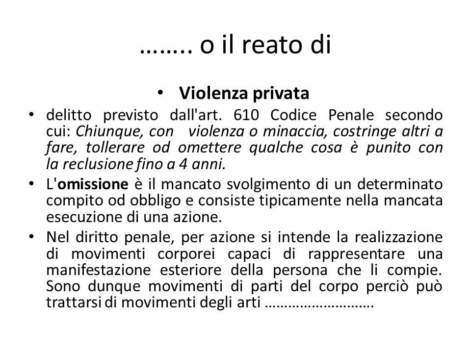 …….. o il reato di Violenza privata delitto previsto dall'art. 610 Codice Penale secondo cui: Chiunque, con violenza o minaccia, costringe altri a far