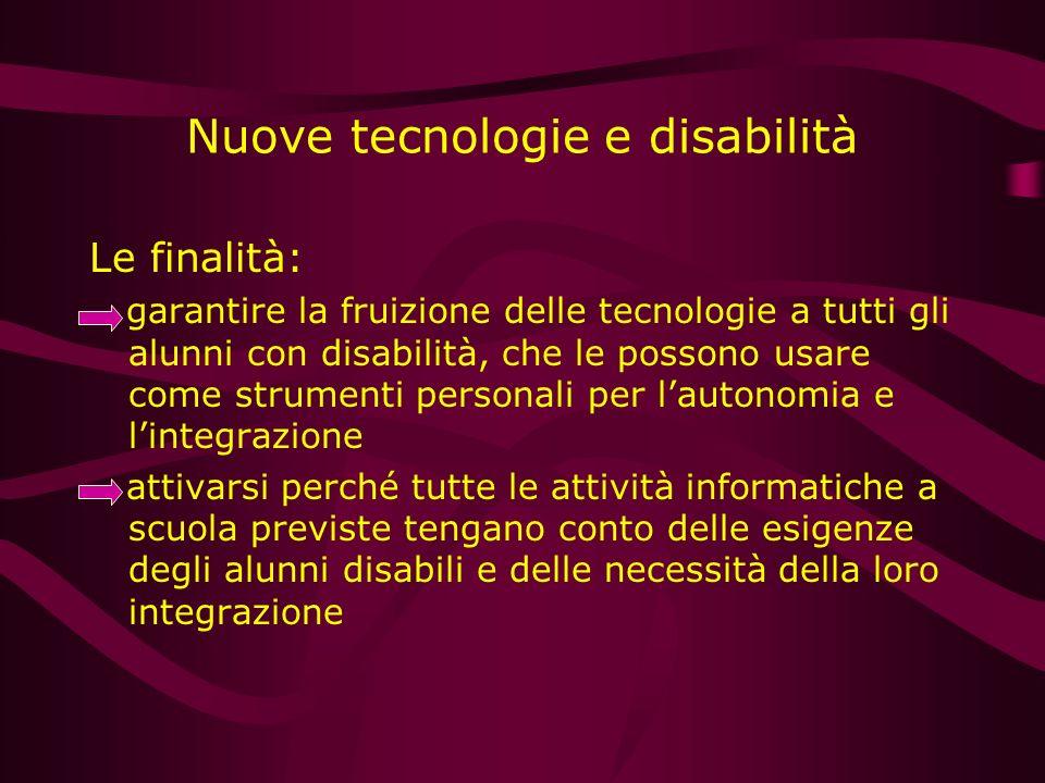 Nuove tecnologie e disabilità Le finalità: garantire la fruizione delle tecnologie a tutti gli alunni con disabilità, che le possono usare come strume
