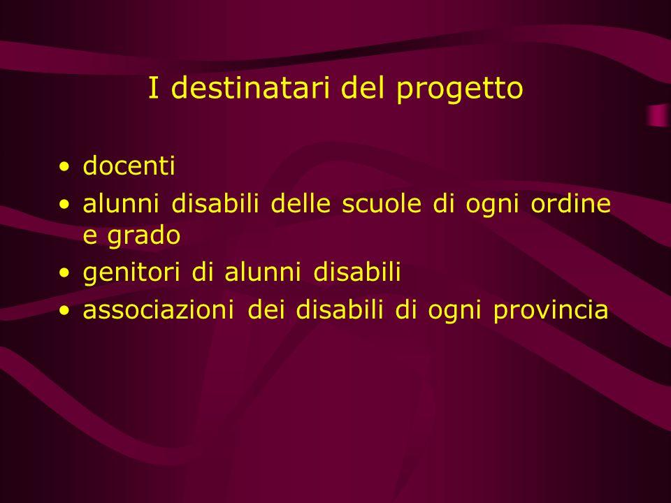 I destinatari del progetto docenti alunni disabili delle scuole di ogni ordine e grado genitori di alunni disabili associazioni dei disabili di ogni p