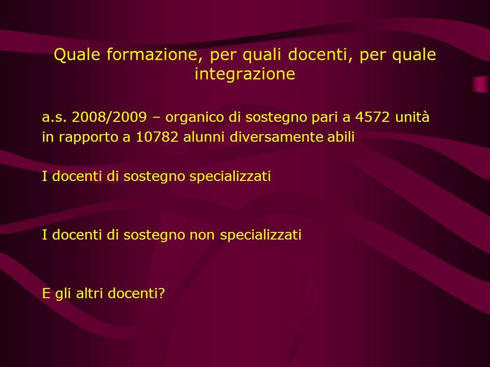 Quale formazione, per quali docenti, per quale integrazione a.s. 2008/2009 – organico di sostegno pari a 4572 unità in rapporto a 10782 alunni diversa