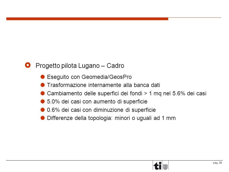 pag. 39 Progetto pilota Lugano – Cadro Eseguito con Geomedia/GeosPro Trasformazione internamente alla banca dati Cambiamento delle superfici dei fondi