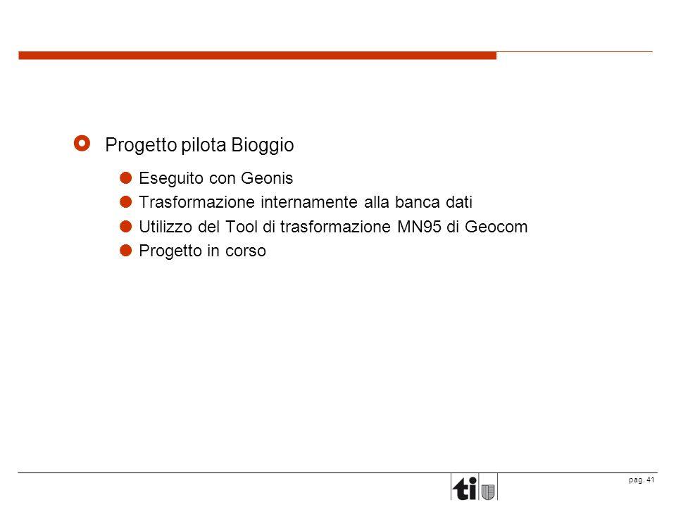 pag. 41 Progetto pilota Bioggio Eseguito con Geonis Trasformazione internamente alla banca dati Utilizzo del Tool di trasformazione MN95 di Geocom Pro