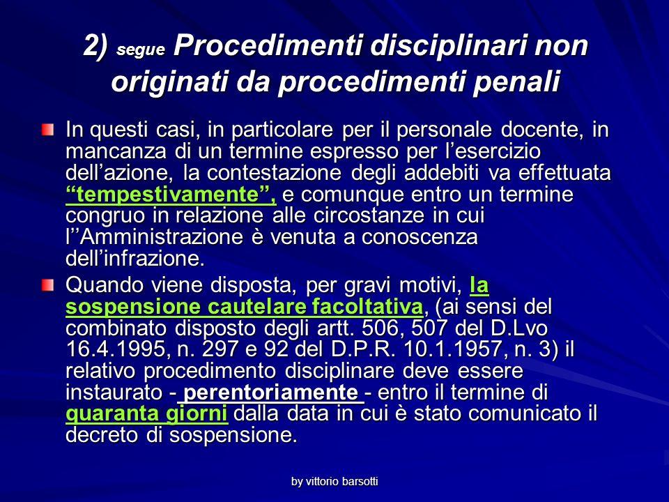 by vittorio barsotti 2) Procedimenti disciplinari non originati da procedimenti penali In materia disciplinare, peraltro, è da considerarsi tuttora vigente per il personale docente quanto previsto dallart.