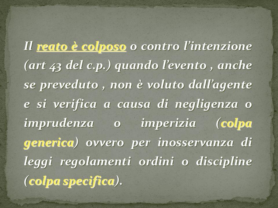 Il reato è colposo o contro lintenzione (art 43 del c.p.) quando levento, anche se preveduto, non è voluto dallagente e si verifica a causa di neglige