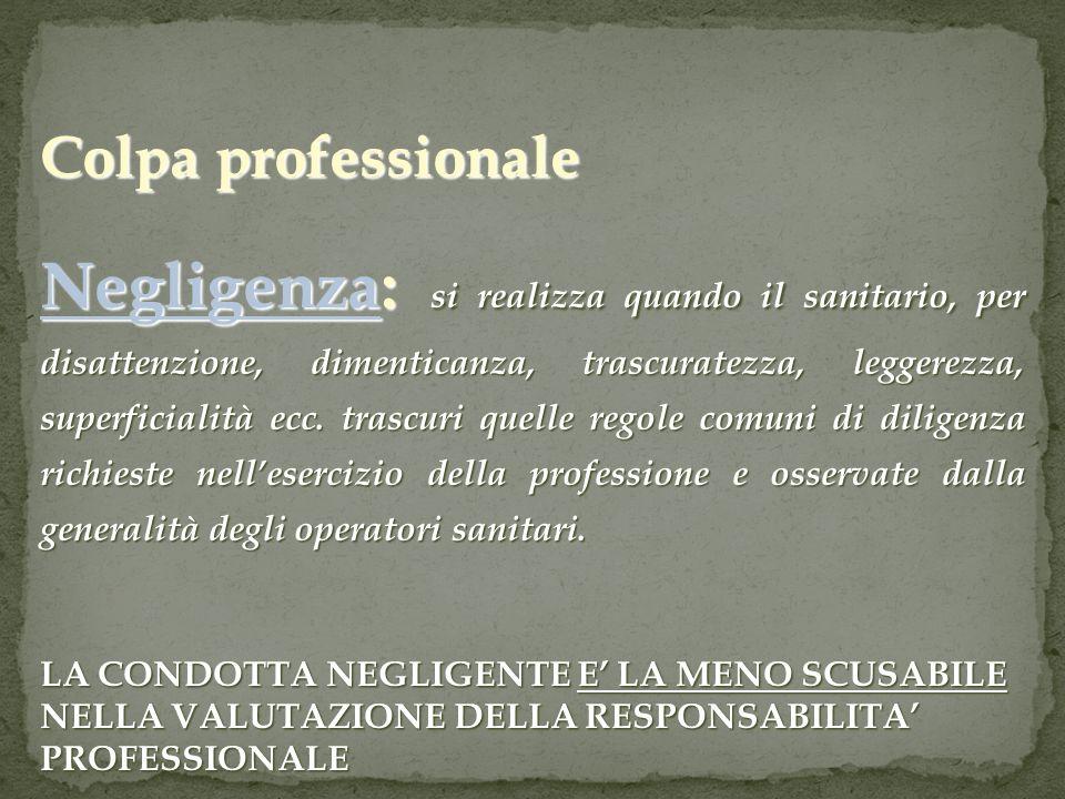 Colpa professionale Negligenza: si realizza quando il sanitario, per disattenzione, dimenticanza, trascuratezza, leggerezza, superficialità ecc. trasc