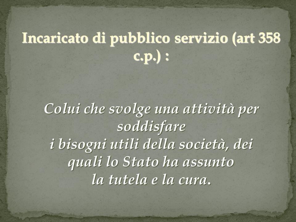 Incaricato di pubblico servizio (art 358 c.p.) : Colui che svolge una attività per soddisfare i bisogni utili della società, dei quali lo Stato ha ass