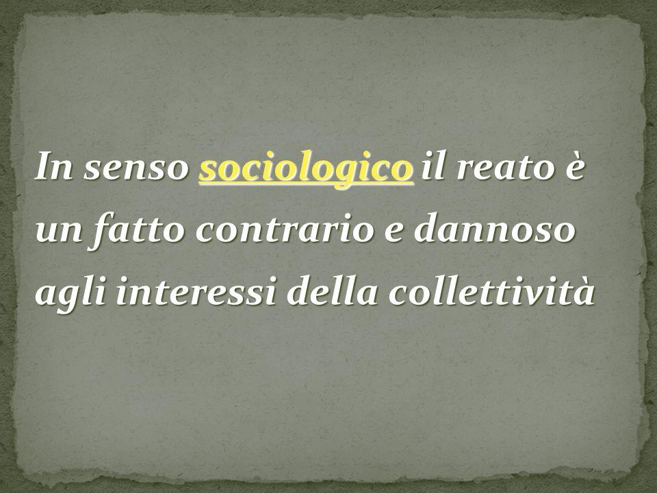 In senso sociologico il reato è un fatto contrario e dannoso agli interessi della collettività