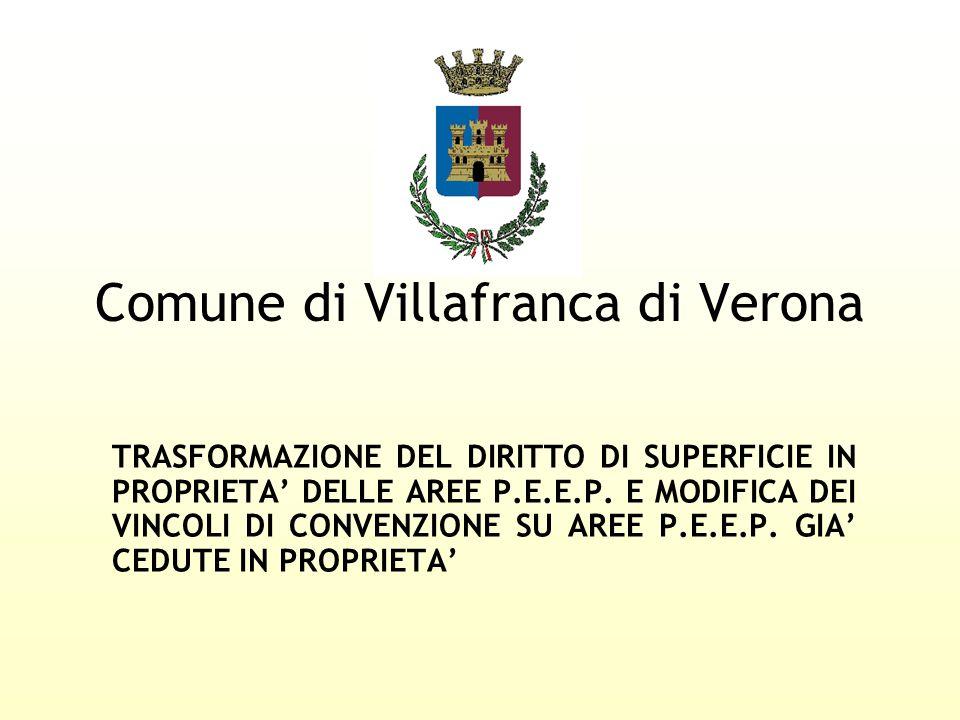 Comune di Villafranca di Verona TRASFORMAZIONE DEL DIRITTO DI SUPERFICIE IN PROPRIETA DELLE AREE P.E.E.P. E MODIFICA DEI VINCOLI DI CONVENZIONE SU ARE