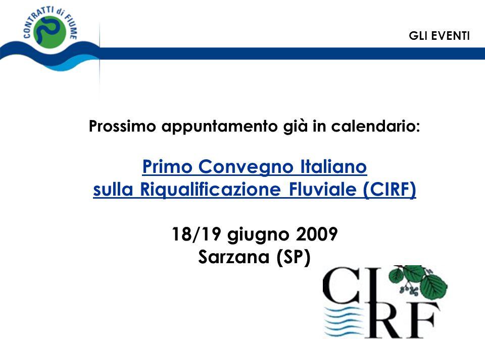 Prossimo appuntamento già in calendario: Primo Convegno Italiano sulla Riqualificazione Fluviale (CIRF) 18/19 giugno 2009 Sarzana (SP) GLI EVENTI