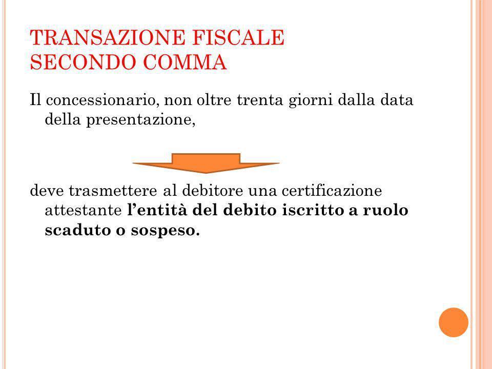 TRANSAZIONE FISCALE SECONDO COMMA Il concessionario, non oltre trenta giorni dalla data della presentazione, deve trasmettere al debitore una certific
